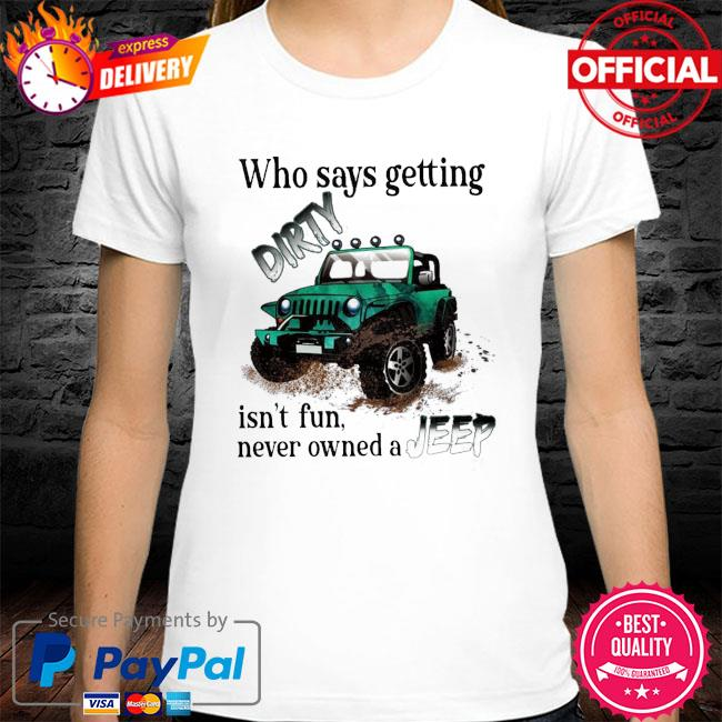 Who says getting Dirty isn't fun never owned a Jeep shirt
