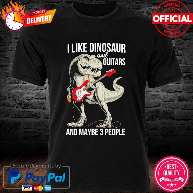 I like Dinosaur and Guitar and maybe 3 people shirt